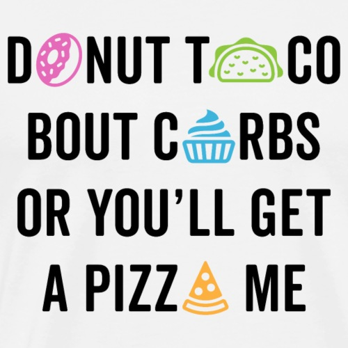 Donut Taco Bout Carbs Or You'll Get A Pizza Me v2 - Men's Premium T-Shirt
