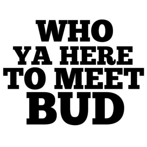 Who Ya Here To Meet Bud - Men's Premium T-Shirt