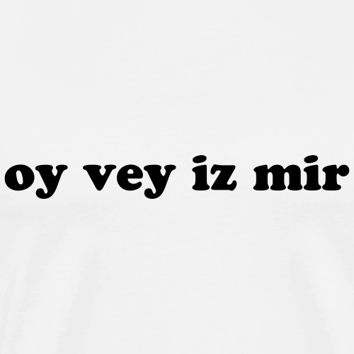 Oy Vey Iz Mir - Men's Premium T-Shirt