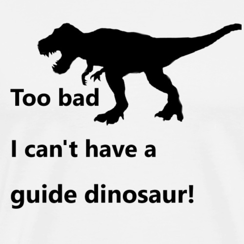 Too bad I can't have a guide dinosaur - Men's Premium T-Shirt