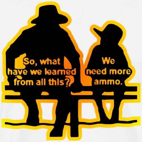 Father Son What Have We Learned? We Need More Ammo - Men's Premium T-Shirt