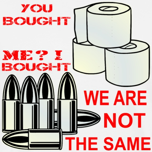 You Bought Toilet Paper I Bought Ammo We Are Not - Men's Premium T-Shirt