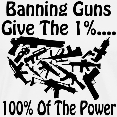 Banning Guns Give The 1% 100% Of The Power # - Men's Premium T-Shirt