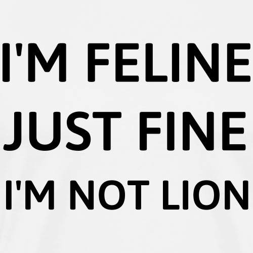 I'm feline just fine - Men's Premium T-Shirt
