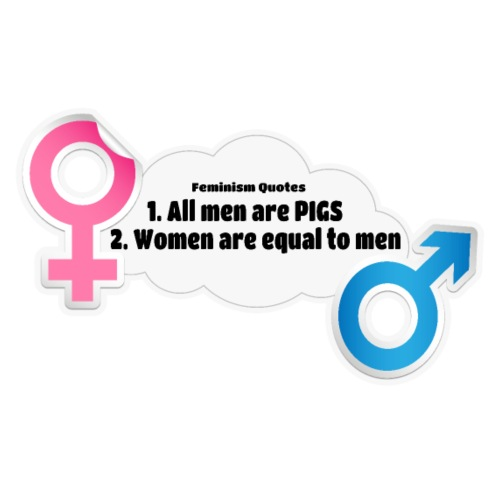 All men are pigs! Feminism Quotes