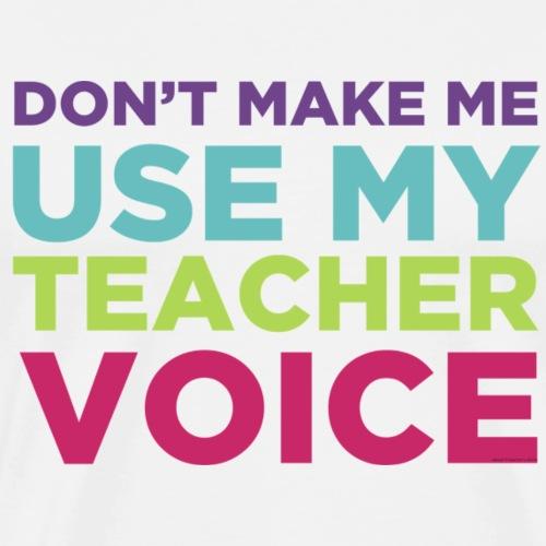 Don't Make Me Use My Teacher Voice - Men's Premium T-Shirt