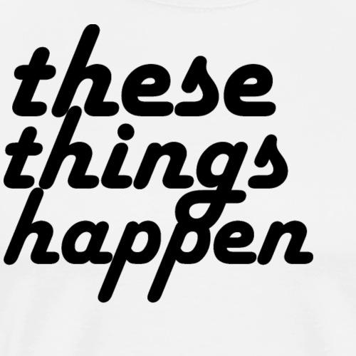 these things happen - Men's Premium T-Shirt