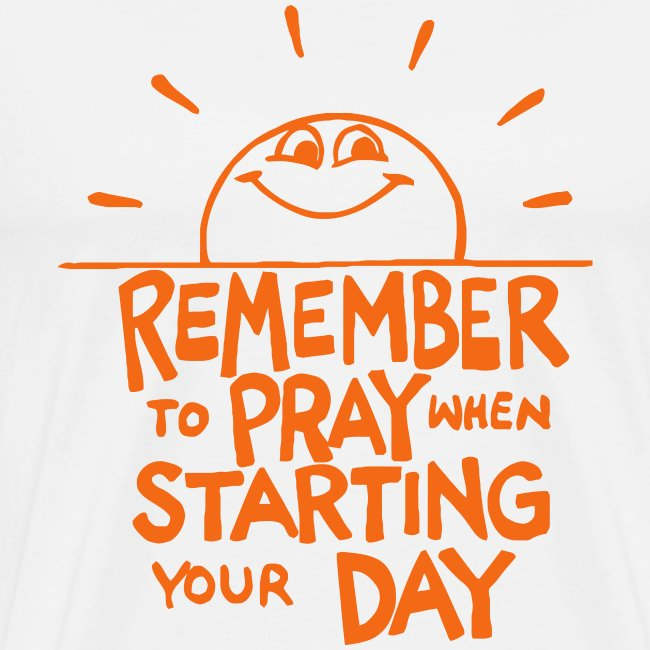 REMEMBER TO PRAY WHEN STARTING YOUR DAY