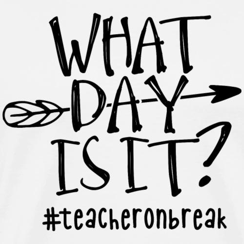 What Day Is It? #teacheronbreak Teacher T-Shirt - Men's Premium T-Shirt