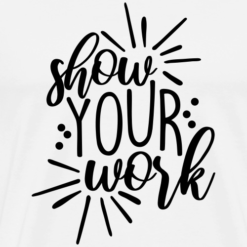 Show Your Work Cute Teacher T-Shirts - Men's Premium T-Shirt