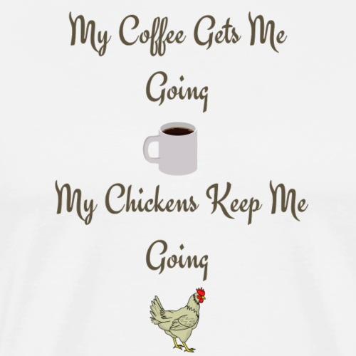 My Coffee Gets me Going My Chickens Keep me Going - Men's Premium T-Shirt
