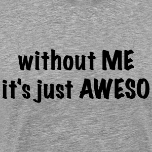 Without ME it's just AWESO - Men's Premium T-Shirt