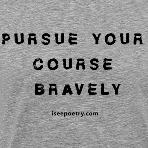 Pursue Your Course Bravely Poem Quote Black Text - Men's Premium T-Shirt