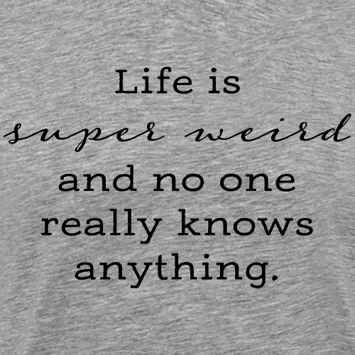 Life is Super Weird & No One Really Knows Anything - Men's Premium T-Shirt