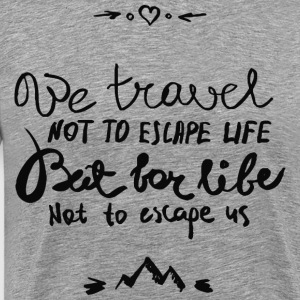 We travel not to escape life - Men's Premium T-Shirt