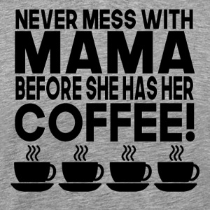 Never Mess With Mama Before She Has Her Coffee - Men's Premium T-Shirt