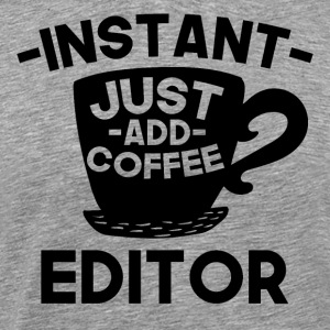 Instant Editor Just Add Coffee - Men's Premium T-Shirt