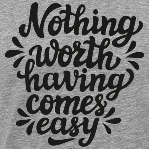 Nothing worth having comes easy - Men's Premium T-Shirt
