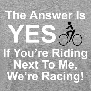 The answer is yes we're bicycle racing. - Men's Premium T-Shirt