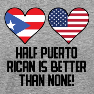 Half Puerto Rican Is Better Than None - Men's Premium T-Shirt