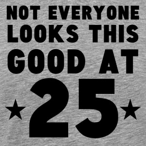 Not Everyone Looks This Good At 25 - Men's Premium T-Shirt