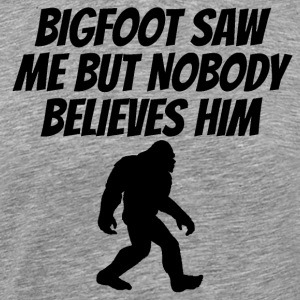 Bigfoot Saw Me But Nobody Believes Him - Men's Premium T-Shirt