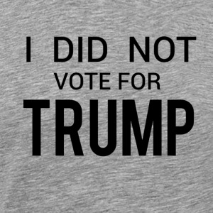 I DID NOT VOTE FOR TRUMP! - Men's Premium T-Shirt