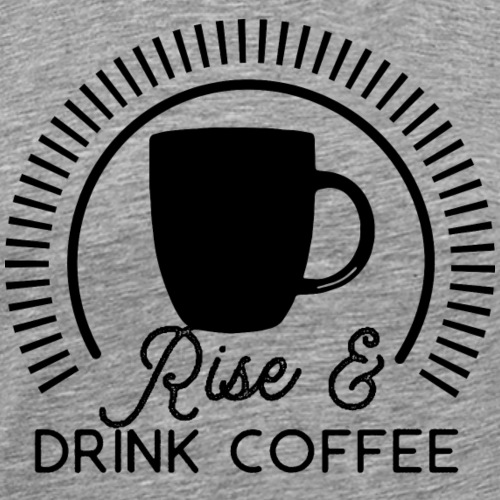 Rise and Drink Coffee - Men's Premium T-Shirt