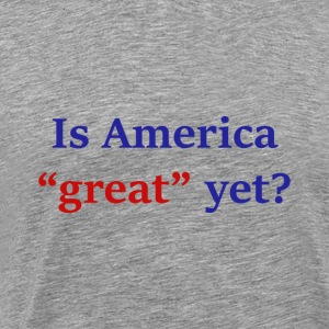 Is America Great Yet? - Men's Premium T-Shirt