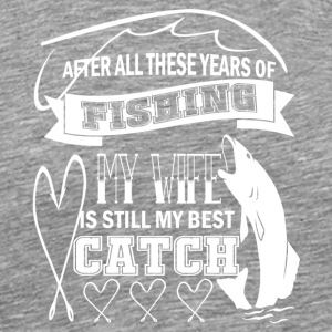 My Wife Is Still My Best Catch Fishing T Shirt - Men's Premium T-Shirt