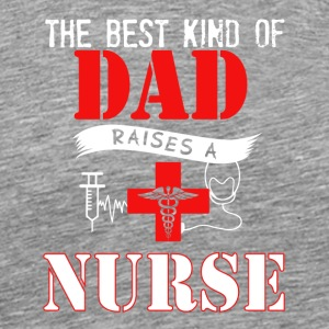 The Best Kind Of Dad Raises A Nurse T Shirt - Men's Premium T-Shirt