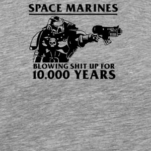 SPACE MARINES BLOWING SHIT UP FOR 10 000 YEARS - Men's Premium T-Shirt