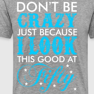 Dont Be Crazy Just Because I Look This Good At Fif - Men's Premium T-Shirt