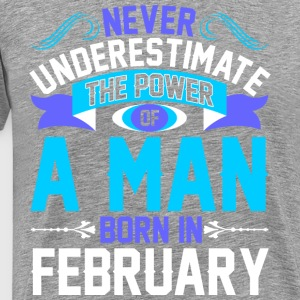 Never Underestimate The Power A Man Born In Februa - Men's Premium T-Shirt