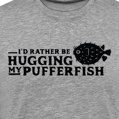 I'd Rather Be Hugging My Pufferfish - Men's Premium T-Shirt