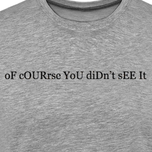 oF cOURse YoU diDn't sEE It. - Men's Premium T-Shirt