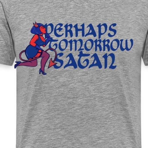 Perhaps tomorrow Satan - Men's Premium T-Shirt