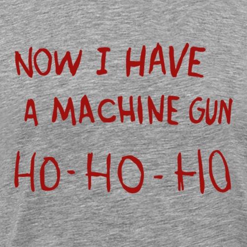 Now I Have A Machine Gun Ho Ho Ho - Men's Premium T-Shirt