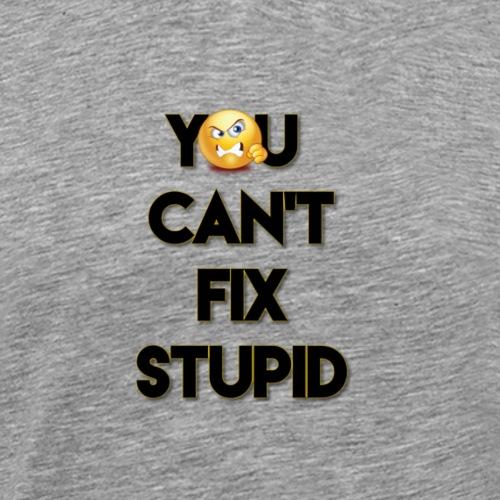 You Can't Fix Stupid - Men's Premium T-Shirt
