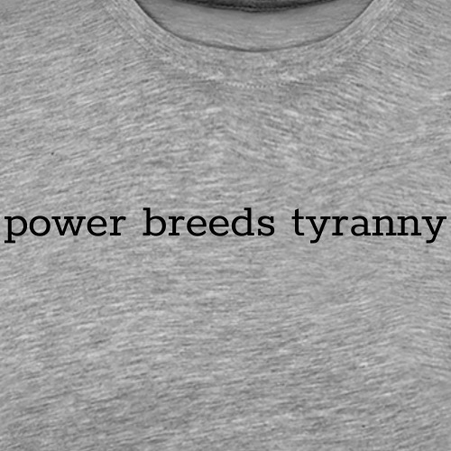 power breeds tyranny - Men's Premium T-Shirt