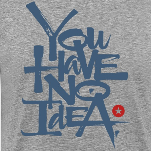 you have no idea - Men's Premium T-Shirt