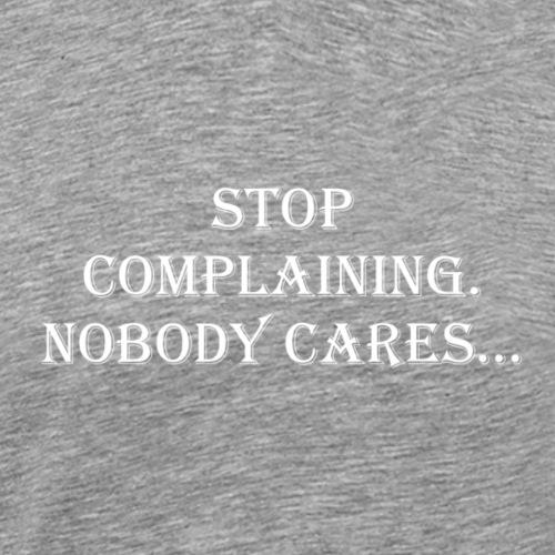 stop complaining nobody cares - Men's Premium T-Shirt