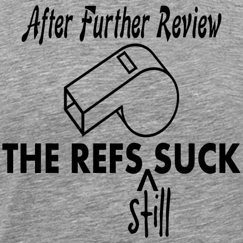 After Further Review The Refs Still Suck T-Shirt - Men's Premium T-Shirt