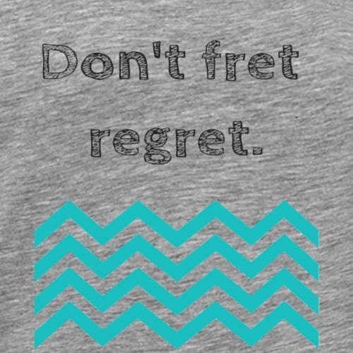 Don't fret regret - Men's Premium T-Shirt