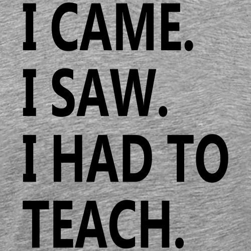 I came, I saw, I had to teach - Men's Premium T-Shirt