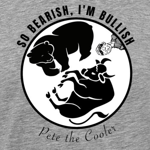 So Bearish, I'm Bullish - Pete the Cooler - Men's Premium T-Shirt