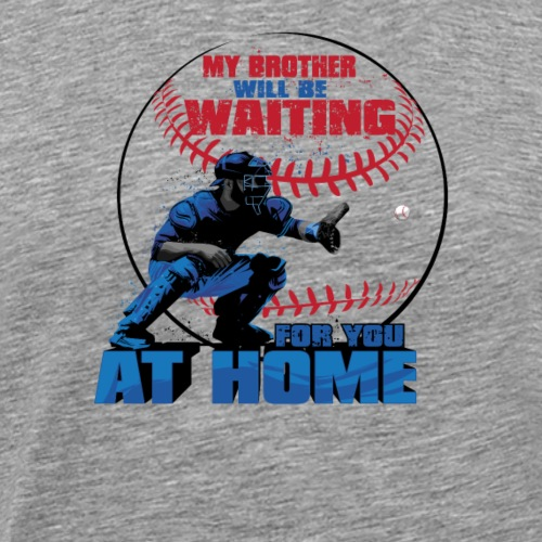 My Brother Will Be Waiting For You At Home - Men's Premium T-Shirt