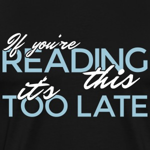 If you're reading this it's too late! - Men's Premium T-Shirt