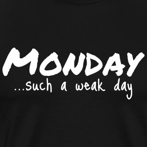 Monday...such a weak day - Men's Premium T-Shirt
