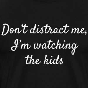 Don't Distract Me I'm Watching the Kids - Men's Premium T-Shirt
